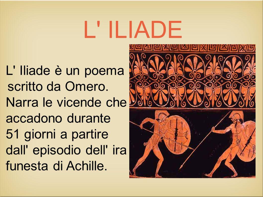 L' ILIADE L' Iliade è un poema scritto da Omero. Narra le vicende che accadono durante 51 giorni a partire dall' episodio dell' ira funesta di Achille