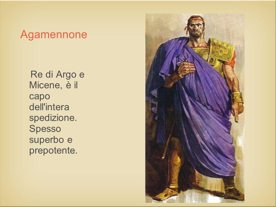Re di Argo e Micene, è il capo dell intera spedizione. Spesso superbo e prepotente. Agamennone