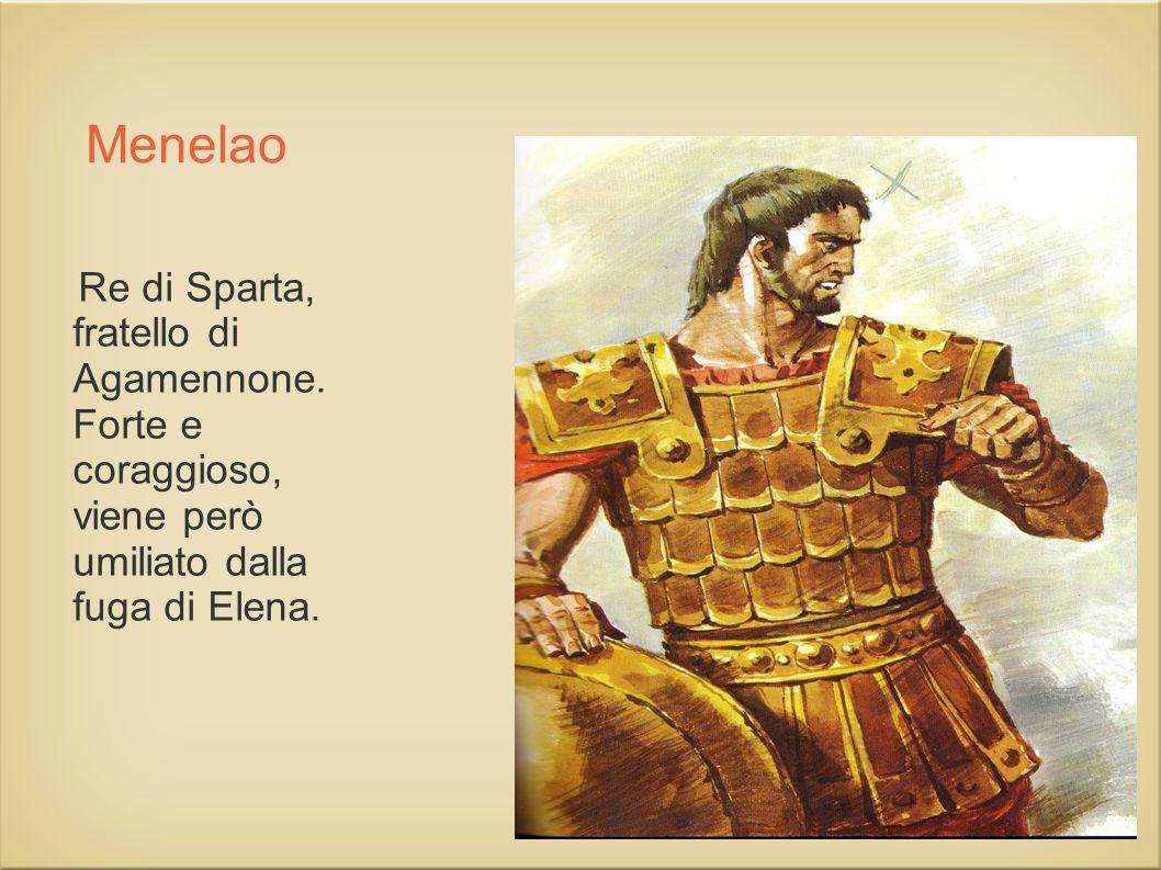 Menelao Re di Sparta, fratello di Agamennone. Forte e coraggioso, viene però umiliato dalla fuga di Elena.