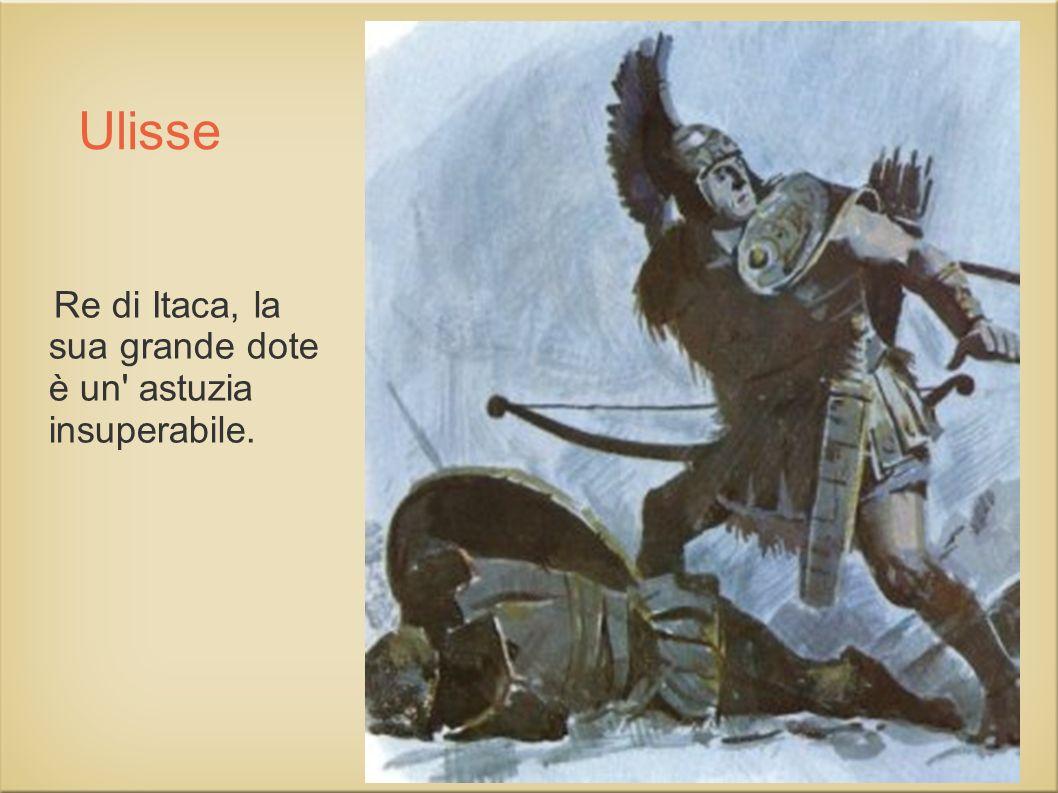 Ulisse Re di Itaca, la sua grande dote è un' astuzia insuperabile.