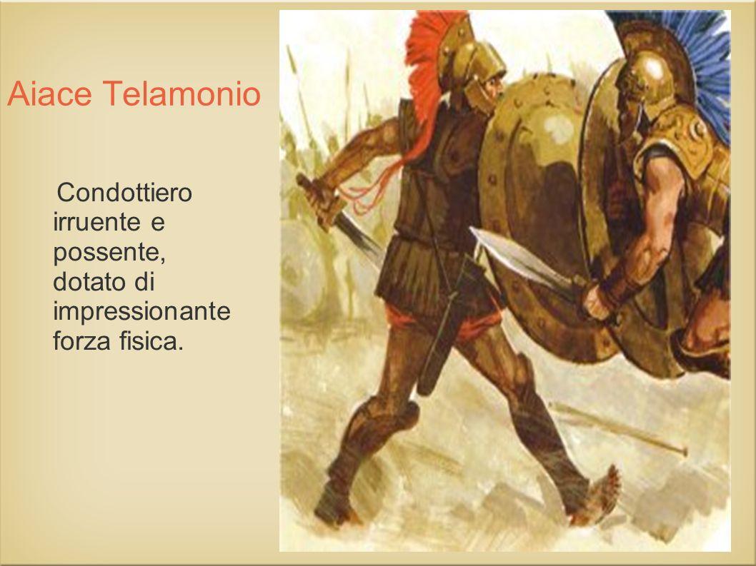 Aiace Telamonio Condottiero irruente e possente, dotato di impressionante forza fisica.