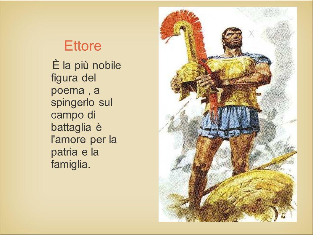 Ettore È la più nobile figura del poema, a spingerlo sul campo di battaglia è l'amore per la patria e la famiglia.