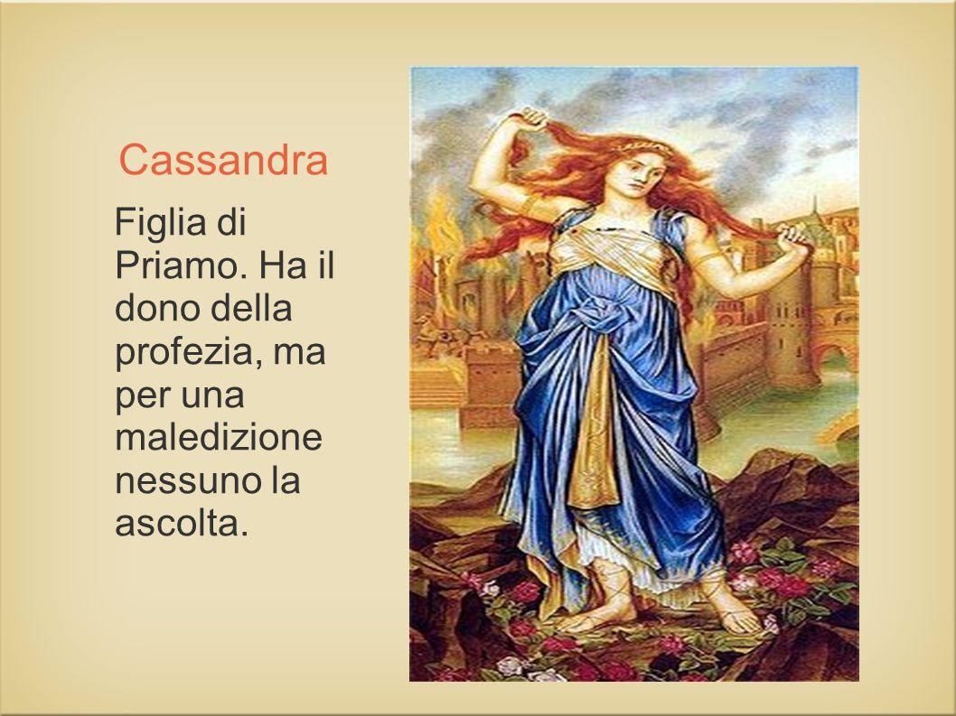 Cassandra Figlia di Priamo. Ha il dono della profezia, ma per una maledizione nessuno la ascolta.