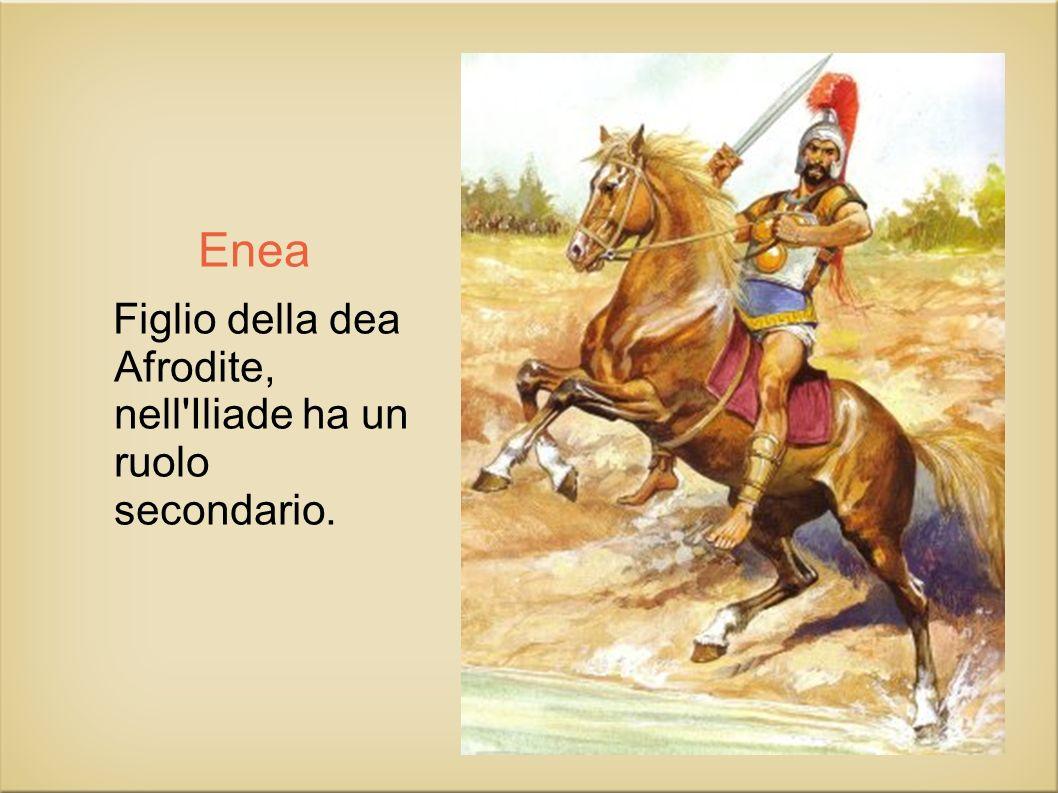 Enea Figlio della dea Afrodite, nell Iliade ha un ruolo secondario.