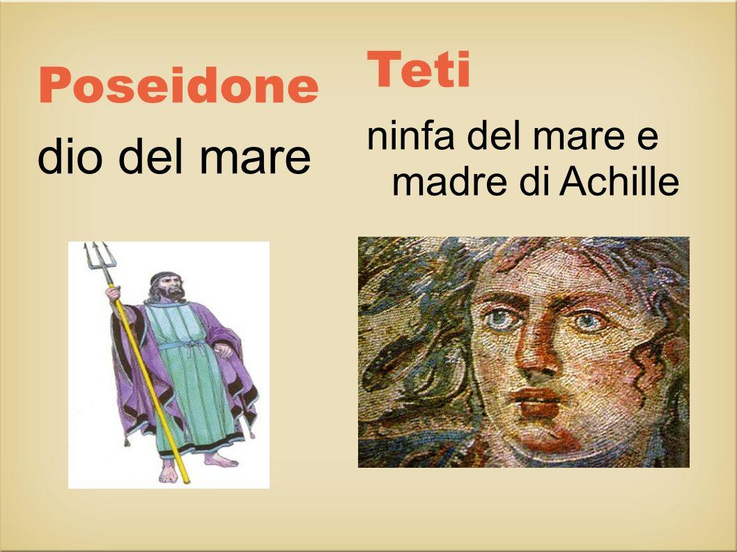 Poseidone dio del mare Teti ninfa del mare e madre di Achille