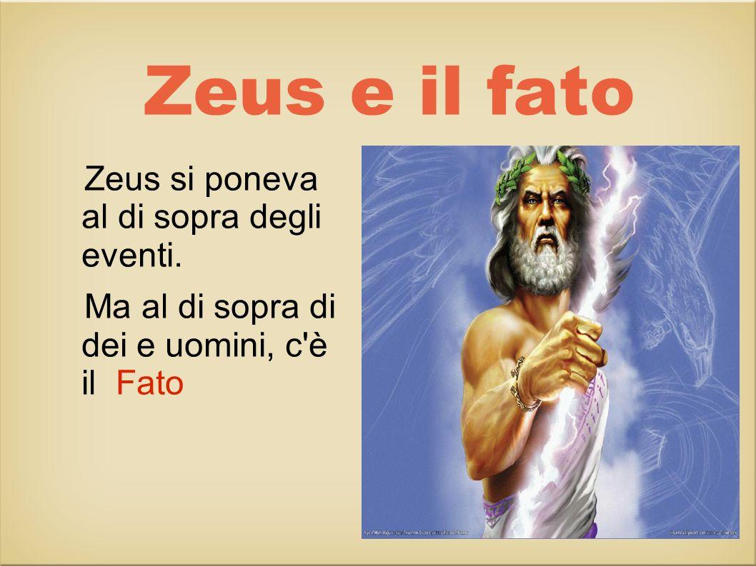 Zeus e il fato Zeus si poneva al di sopra degli eventi. Ma al di sopra di dei e uomini, c è il Fato