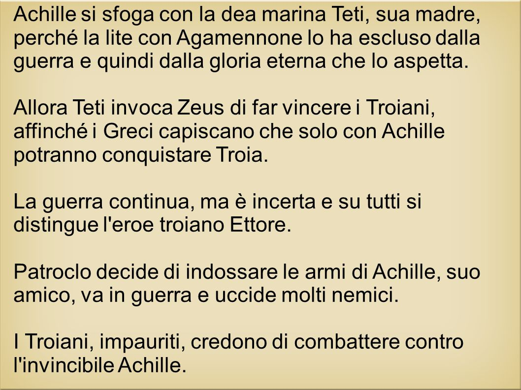 Achille si sfoga con la dea marina Teti, sua madre, perché la lite con Agamennone lo ha escluso dalla guerra e quindi dalla gloria eterna che lo aspet