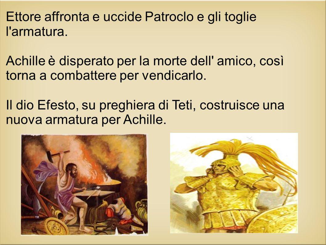 Ettore affronta e uccide Patroclo e gli toglie l'armatura. Achille è disperato per la morte dell' amico, così torna a combattere per vendicarlo. Il di