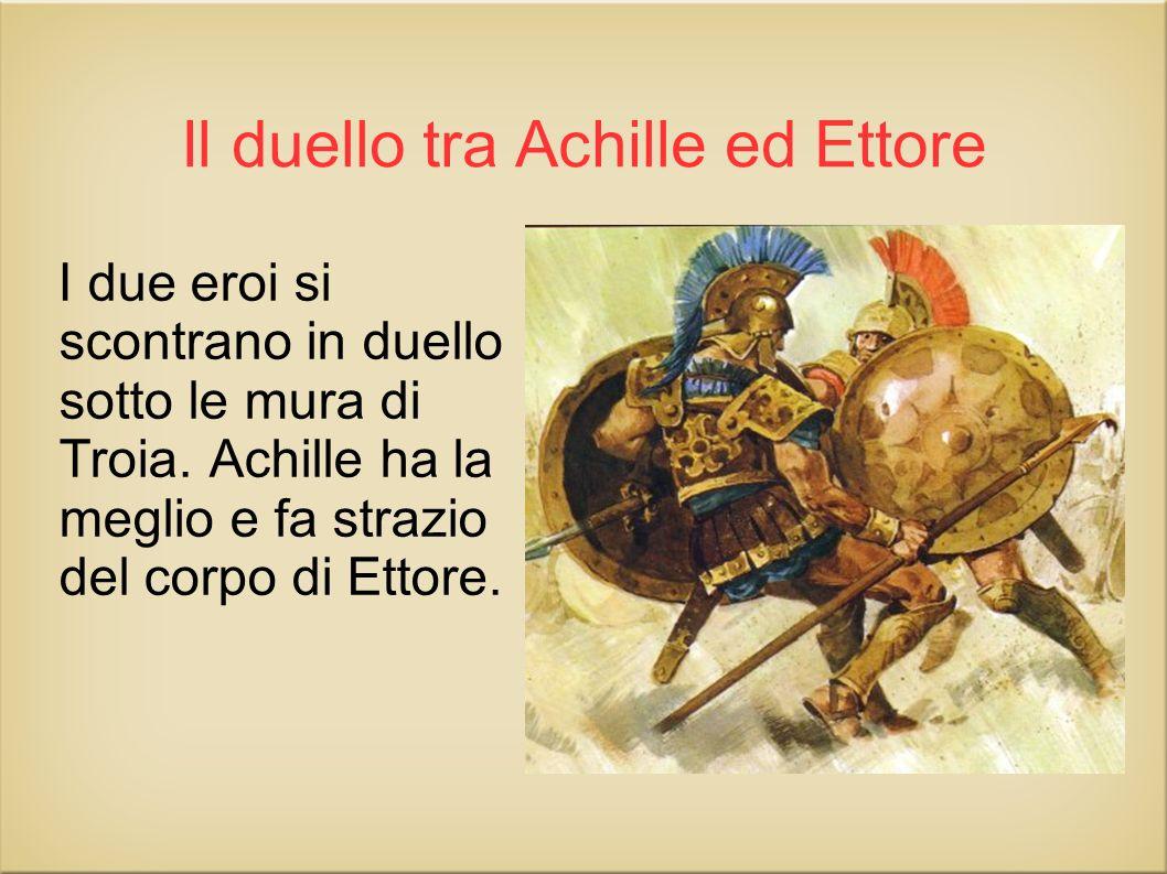 Il duello tra Achille ed Ettore I due eroi si scontrano in duello sotto le mura di Troia. Achille ha la meglio e fa strazio del corpo di Ettore.