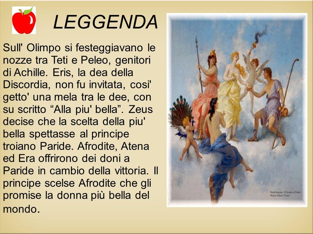 LEGGENDA Sull' Olimpo si festeggiavano le nozze tra Teti e Peleo, genitori di Achille. Eris, la dea della Discordia, non fu invitata, cosi' getto' una