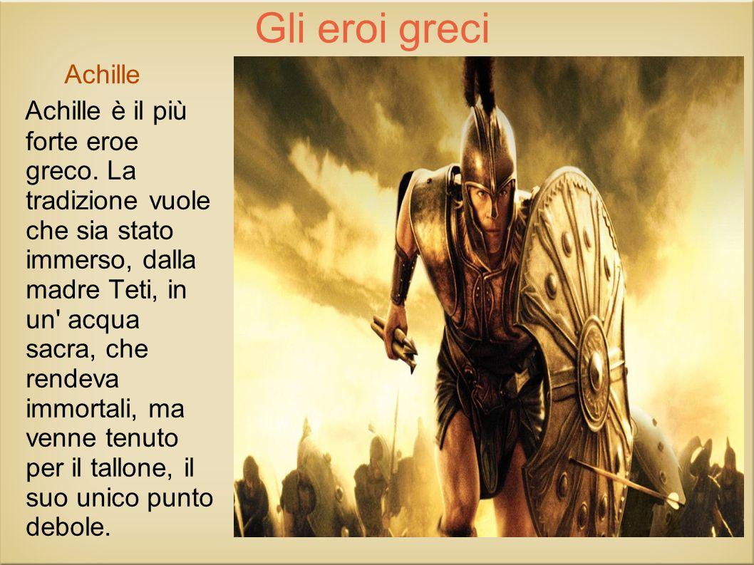 Gli eroi greci Achille è il più forte eroe greco. La tradizione vuole che sia stato immerso, dalla madre Teti, in un' acqua sacra, che rendeva immorta