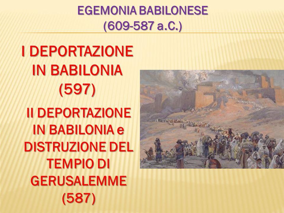 EGEMONIA BABILONESE (609-587 a.C.) I DEPORTAZIONE IN BABILONIA (597) II DEPORTAZIONE IN BABILONIA e DISTRUZIONE DEL TEMPIO DI GERUSALEMME (587)