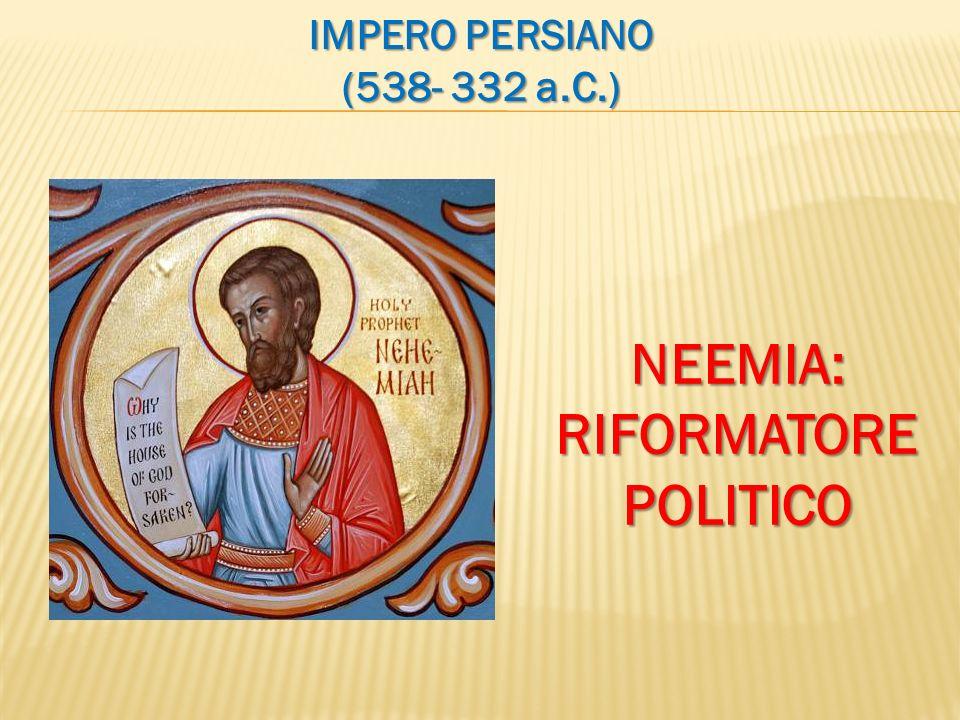 IMPERO PERSIANO (538- 332 a.C.) NEEMIA:RIFORMATOREPOLITICO