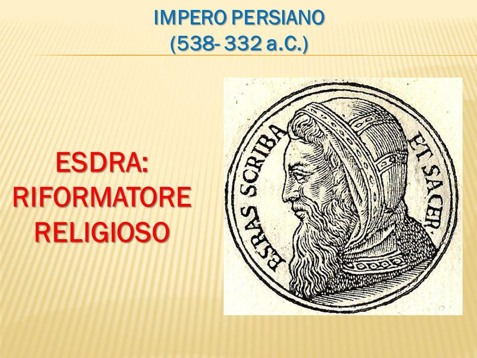 IMPERO PERSIANO (538- 332 a.C.) ESDRA:RIFORMATORERELIGIOSO