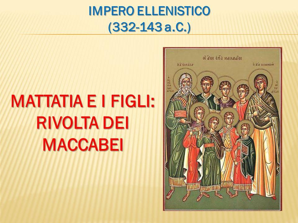 IMPERO ELLENISTICO (332-143 a.C.) MATTATIA E I FIGLI: RIVOLTA DEI MACCABEI