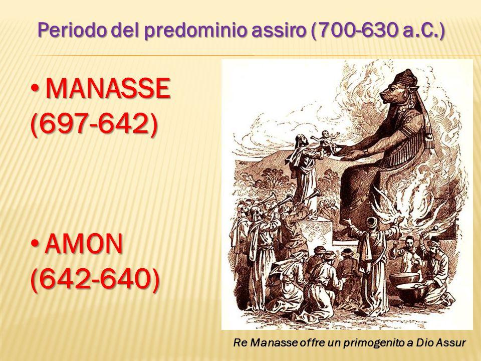Periodo del predominio assiro (700-630 a.C.) MANASSE MANASSE(697-642) AMON AMON(642-640) Re Manasse offre un primogenito a Dio Assur