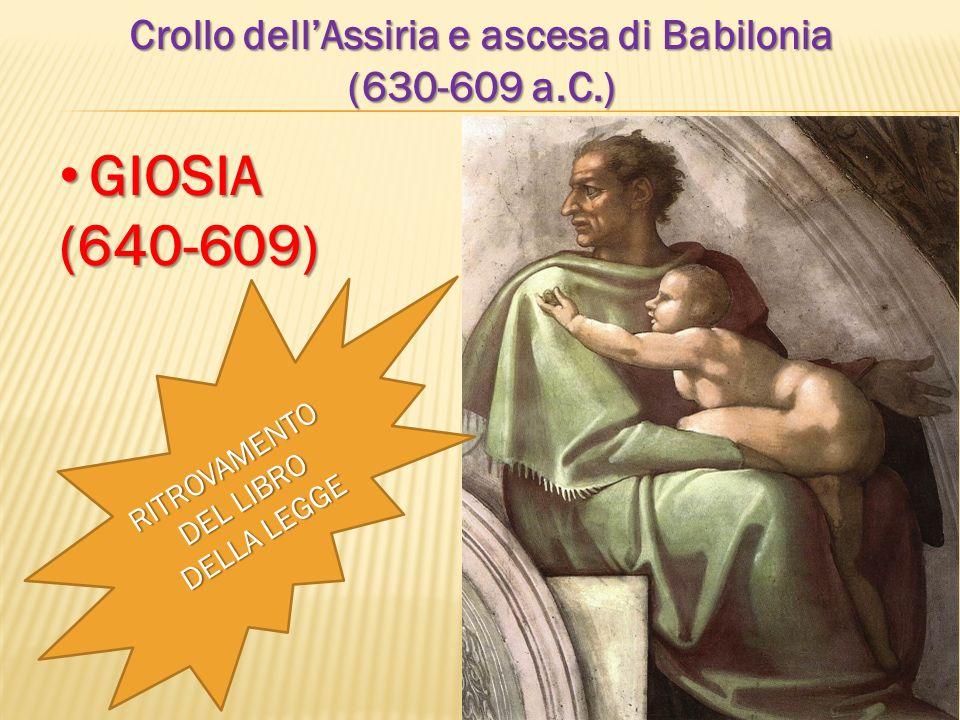 Crollo dellAssiria e ascesa di Babilonia (630-609 a.C.) GIOSIA GIOSIA(640-609) RITROVAMENTO DEL LIBRO DELLA LEGGE