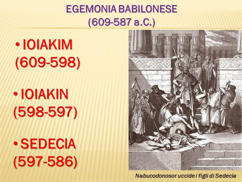 EGEMONIA BABILONESE (609-587 a.C.) IOIAKIM IOIAKIM(609-598) IOIAKIN IOIAKIN(598-597) SEDECIA SEDECIA(597-586) Nabucodonosor uccide i figli di Sedecia