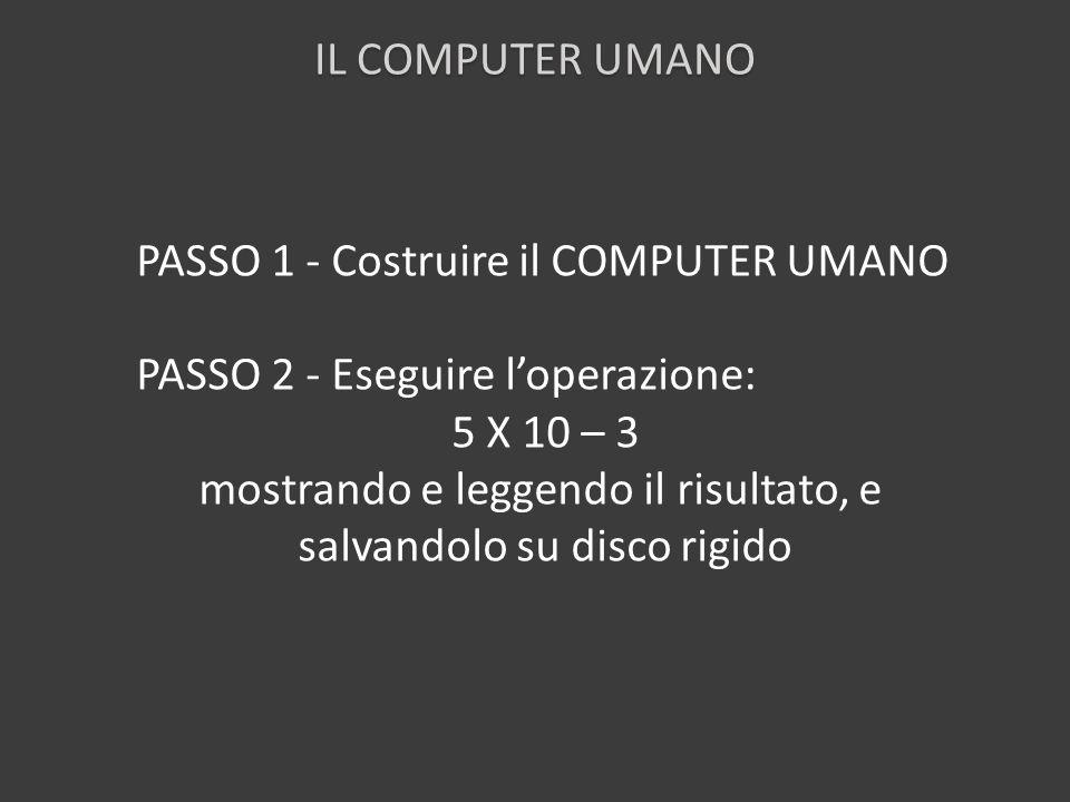 PASSO 1 - Costruire il COMPUTER UMANO PASSO 2 - Eseguire loperazione: 5 X 10 – 3 mostrando e leggendo il risultato, e salvandolo su disco rigido