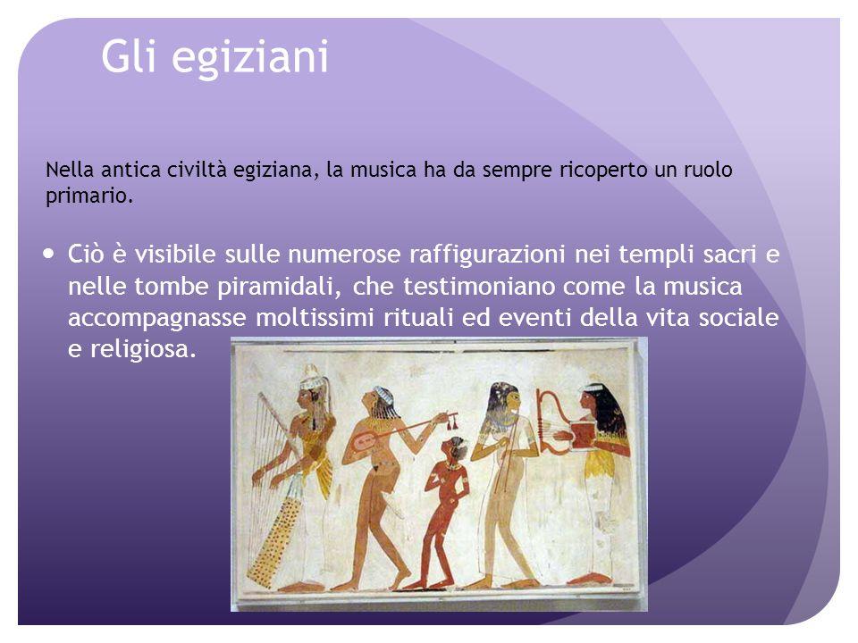 Gli egiziani Ciò è visibile sulle numerose raffigurazioni nei templi sacri e nelle tombe piramidali, che testimoniano come la musica accompagnasse moltissimi rituali ed eventi della vita sociale e religiosa.