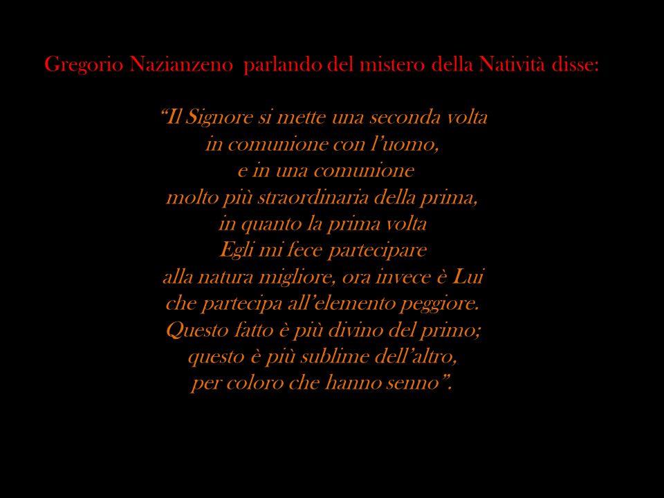 Gregorio Nazianzeno parlando del mistero della Natività disse: Il Signore si mette una seconda volta in comunione con luomo, e in una comunione molto
