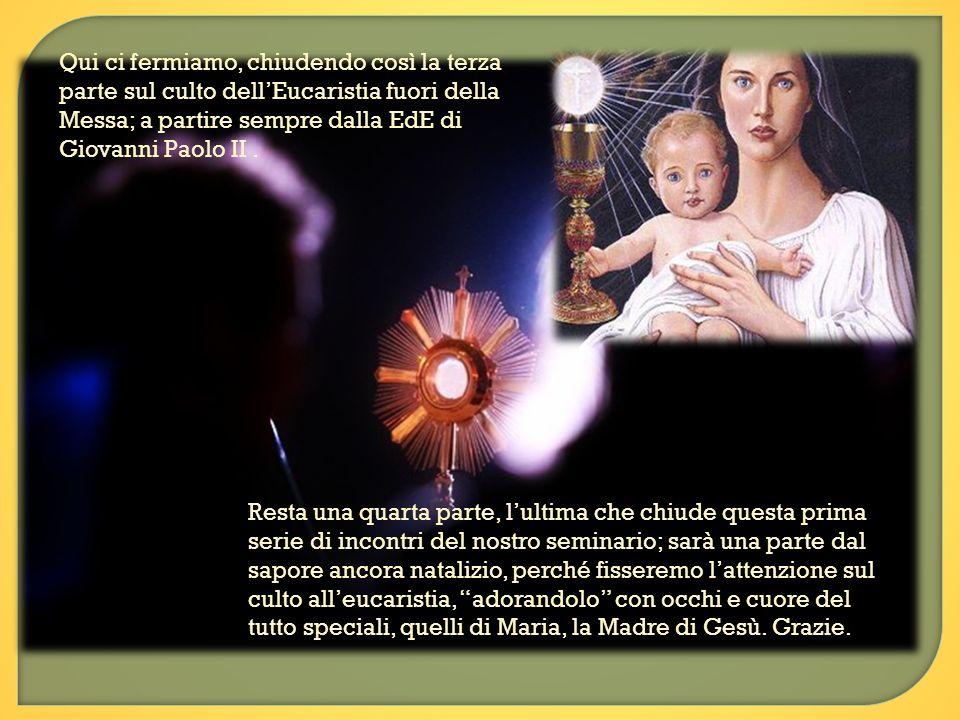 Qui ci fermiamo, chiudendo così la terza parte sul culto dellEucaristia fuori della Messa; a partire sempre dalla EdE di Giovanni Paolo II. Resta una