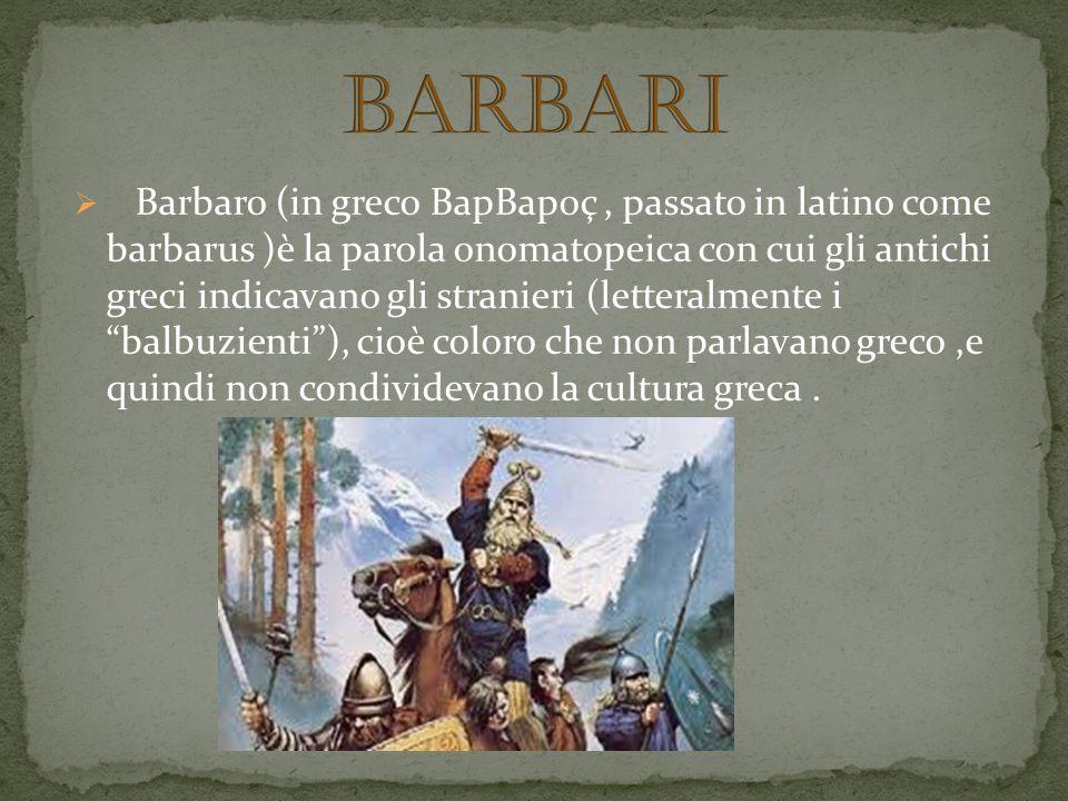 Barbaro (in greco BapBapoç, passato in latino come barbarus )è la parola onomatopeica con cui gli antichi greci indicavano gli stranieri (letteralment