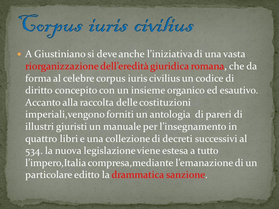 A Giustiniano si deve anche liniziativa di una vasta riorganizzazione delleredità giuridica romana, che da forma al celebre corpus iuris civilius un c