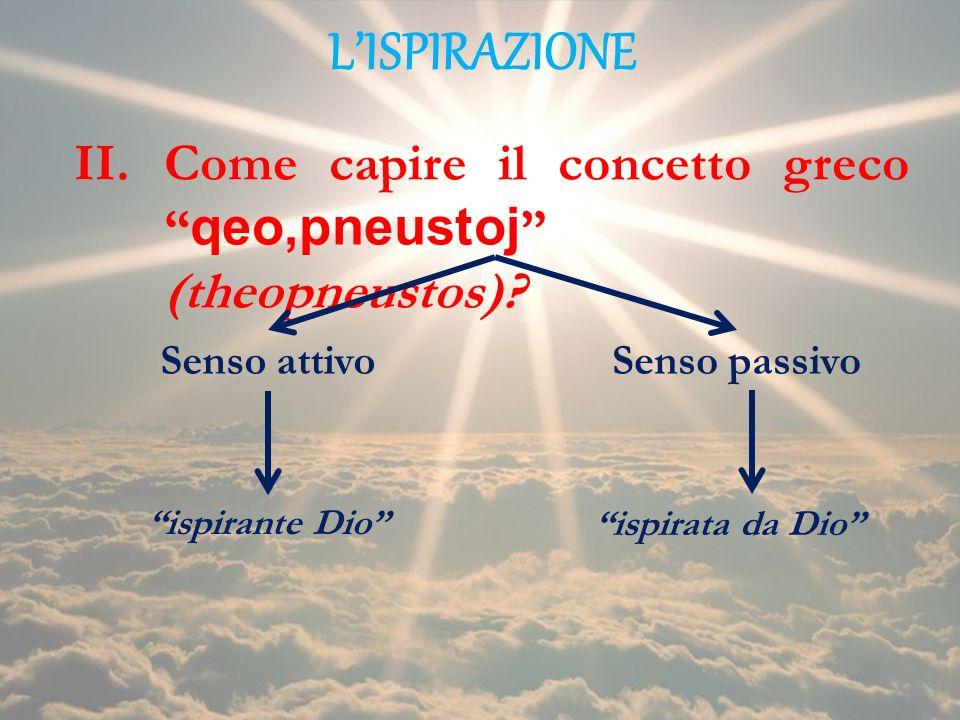 LISPIRAZIONE II.Come capire il concetto greco qeo,pneustoj (theopneustos)? Senso attivoSenso passivo ispirante Dio ispirata da Dio