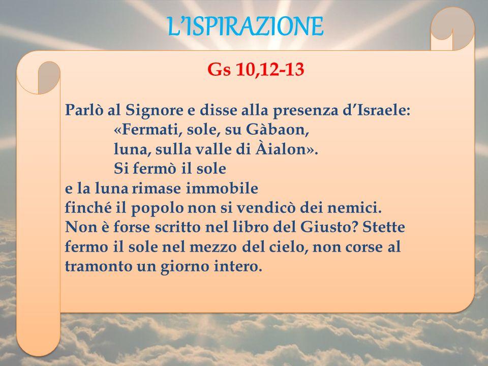 LISPIRAZIONE Gs 10,12-13 Parlò al Signore e disse alla presenza dIsraele: «Fermati, sole, su Gàbaon, luna, sulla valle di Àialon». Si fermò il sole e