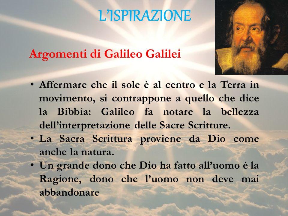 LISPIRAZIONE Affermare che il sole è al centro e la Terra in movimento, si contrappone a quello che dice la Bibbia: Galileo fa notare la bellezza dell