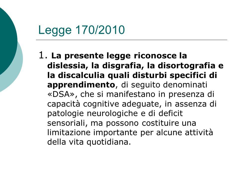 Legge 170/2010 1. La presente legge riconosce la dislessia, la disgrafia, la disortografia e la discalculia quali disturbi specifici di apprendimento,