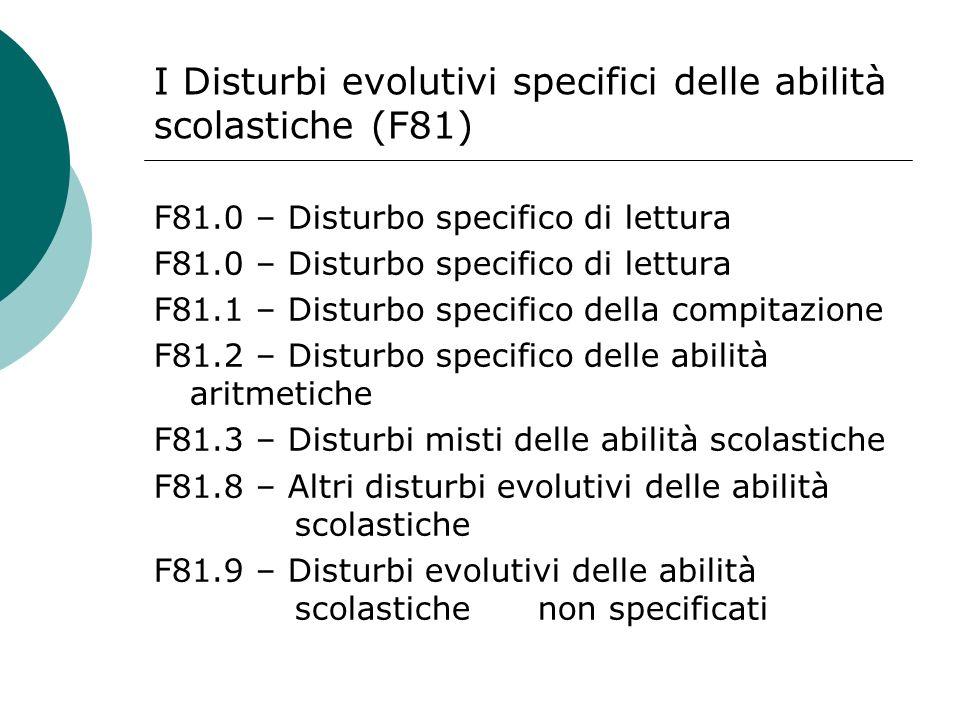 I Disturbi evolutivi specifici delle abilità scolastiche (F81) F81.0 – Disturbo specifico di lettura F81.1 – Disturbo specifico della compitazione F81.2 – Disturbo specifico delle abilità aritmetiche F81.3 – Disturbi misti delle abilità scolastiche F81.8 – Altri disturbi evolutivi delle abilità scolastiche F81.9 – Disturbi evolutivi delle abilità scolastiche non specificati