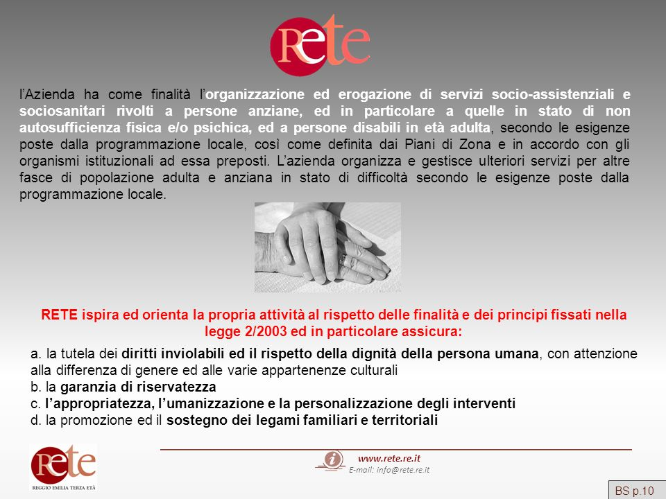 www.rete.re.it E-mail: info@rete.re.it BS p.86 La quota sociale della retta per le strutture residenziali anziani è stata sostenuta: dagli anziani e dalle loro famiglie per Euro 10.184.660,05 (78,98%) dal Comune di Reggio Emilia per Euro 1.880.025,10 (14,58%) dallAzienda USL per gli ospiti ex psichiatrici, disabili adulti e Gracer per Euro 823.911,90 (6,38%) dai Comuni di origine di alcuni ospiti per Euro 8.027,84 (0,06%) Residenziale
