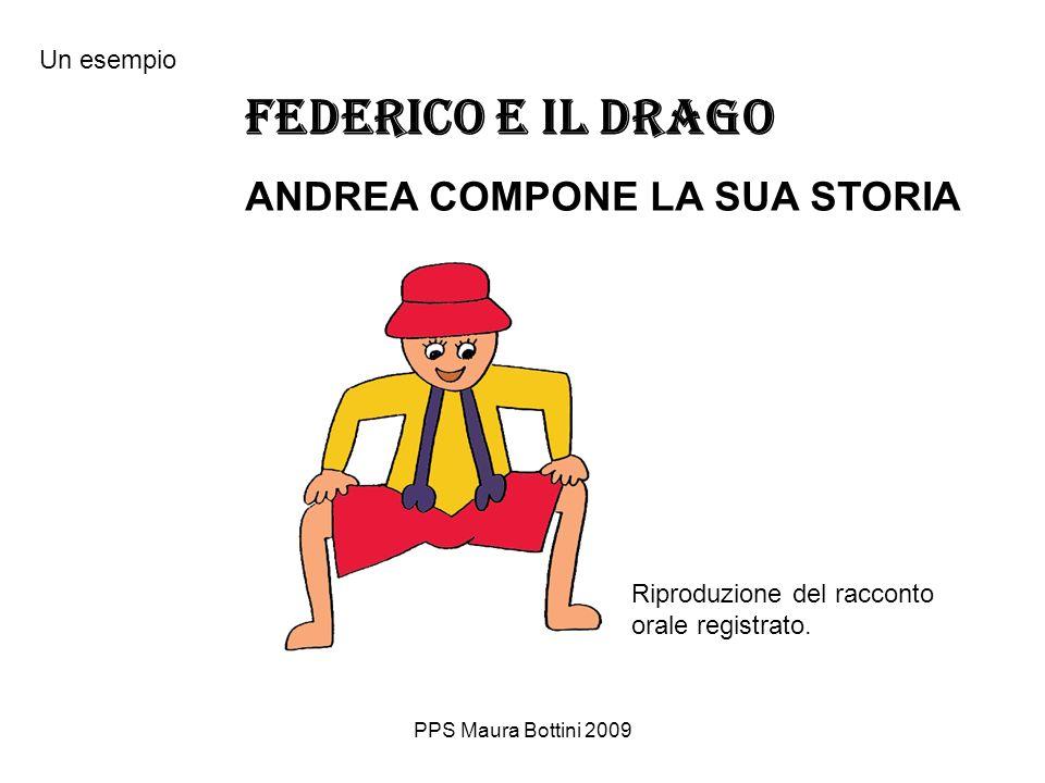 PPS Maura Bottini 2009 FEDERICO E IL DRAGO ANDREA COMPONE LA SUA STORIA Riproduzione del racconto orale registrato.