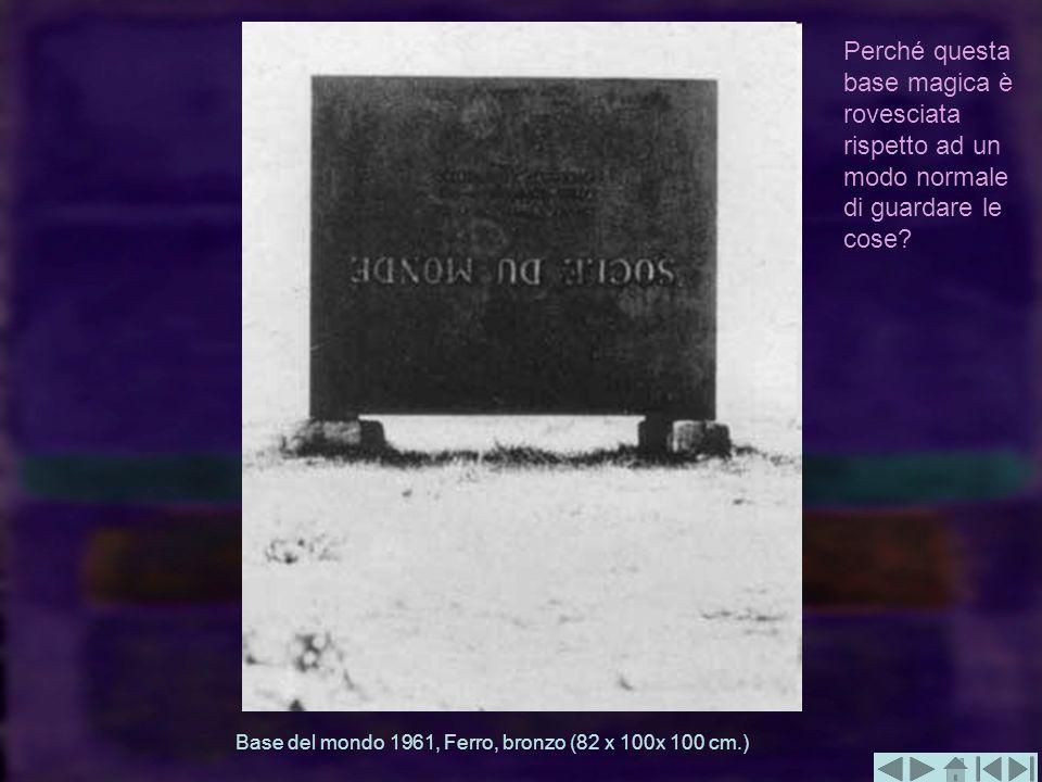 Base del mondo 1961, Ferro, bronzo (82 x 100x 100 cm.) Perché questa base magica è rovesciata rispetto ad un modo normale di guardare le cose?