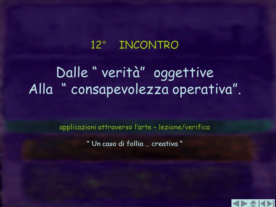 12° INCONTRO Dalle verità oggettive Alla consapevolezza operativa. applicazioni attraverso larte – lezione/verifica Un caso di follia … creativa