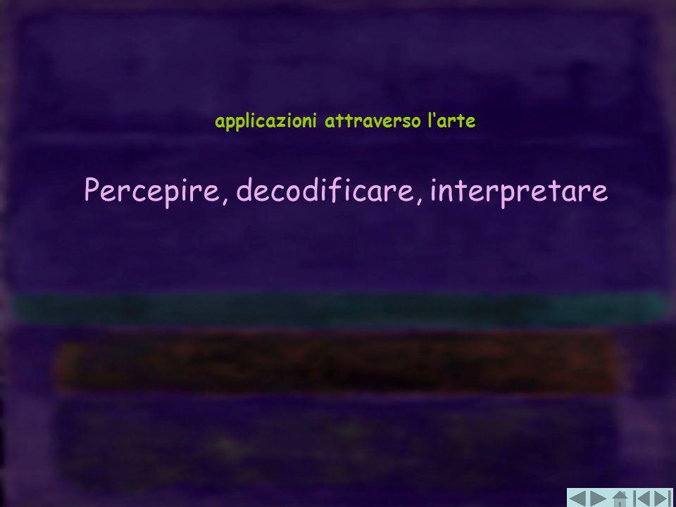 applicazioni attraverso larte Percepire, decodificare, interpretare