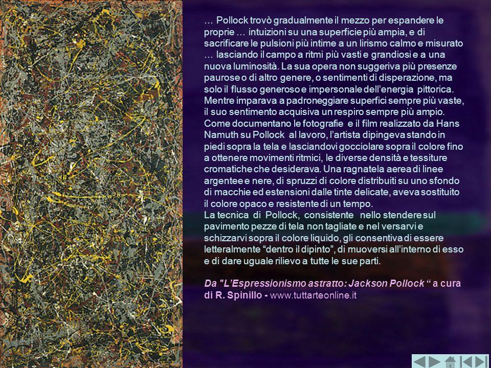 … Pollock trovò gradualmente il mezzo per espandere le proprie … intuizioni su una superficie più ampia, e di sacrificare le pulsioni più intime a un