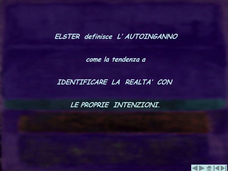 ELSTER definisce L AUTOINGANNO come la tendenza a IDENTIFICARE LA REALTA CON LE PROPRIE INTENZIONI.