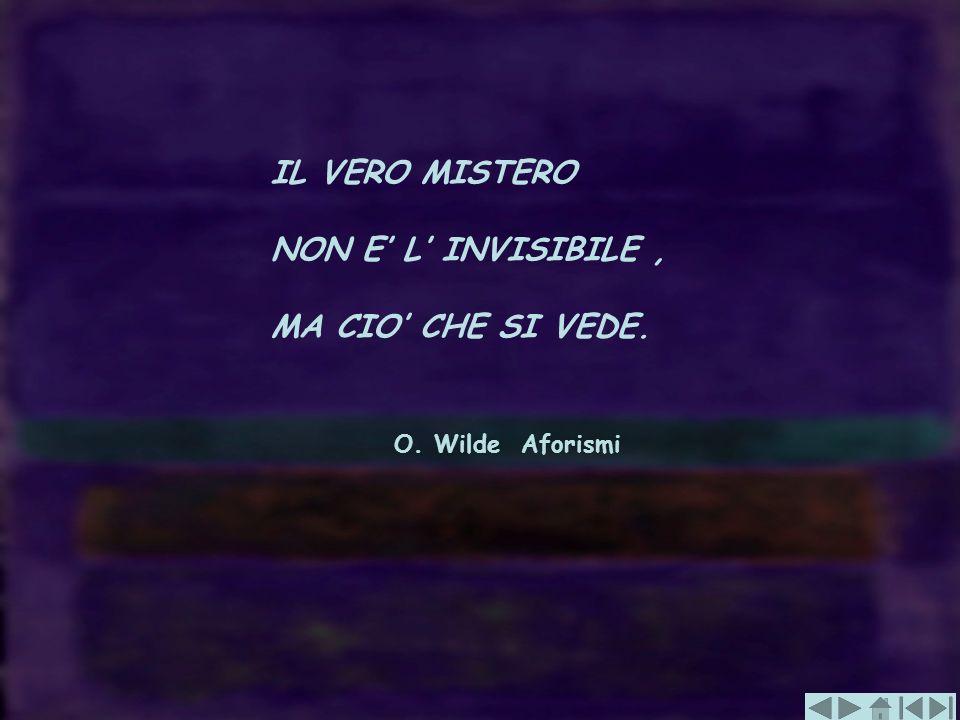 IL VERO MISTERO NON E L INVISIBILE, MA CIO CHE SI VEDE. O. Wilde Aforismi