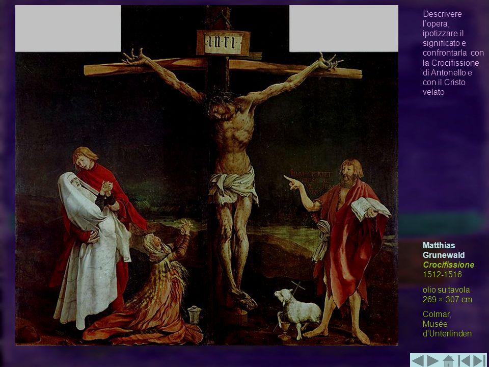 Matthias Grunewald Crocifissione 1512-1516 olio su tavola 269 × 307 cm Colmar, Musée d'Unterlinden Descrivere lopera, ipotizzare il significato e conf
