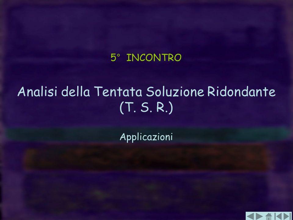 5° INCONTRO Analisi della Tentata Soluzione Ridondante (T. S. R.) Applicazioni