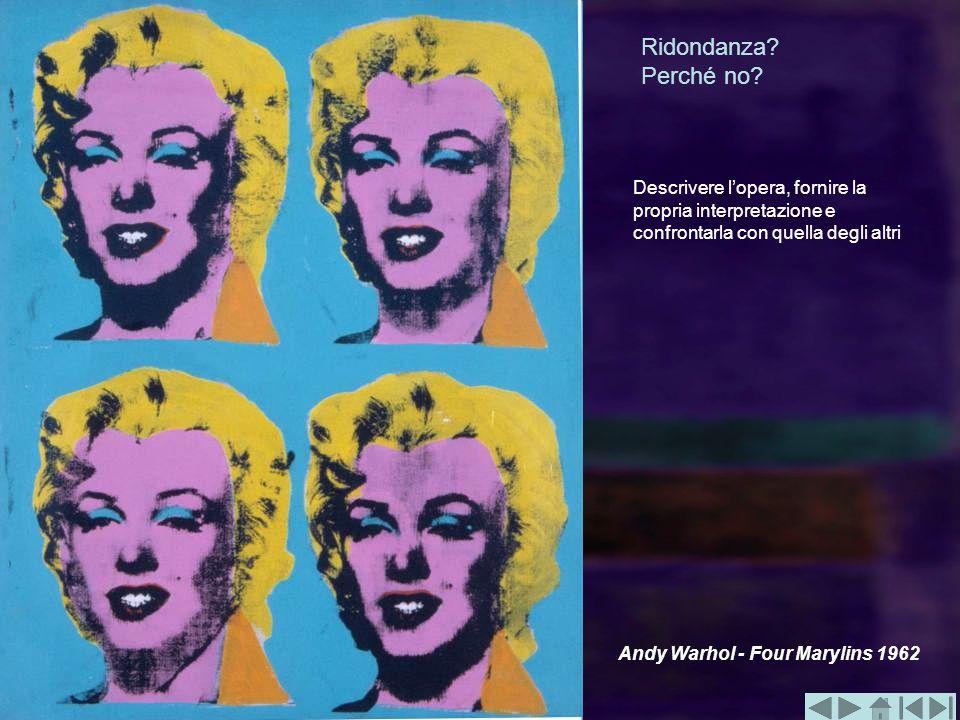 Ridondanza? Perché no? Andy Warhol - Four Marylins 1962 Descrivere lopera, fornire la propria interpretazione e confrontarla con quella degli altri