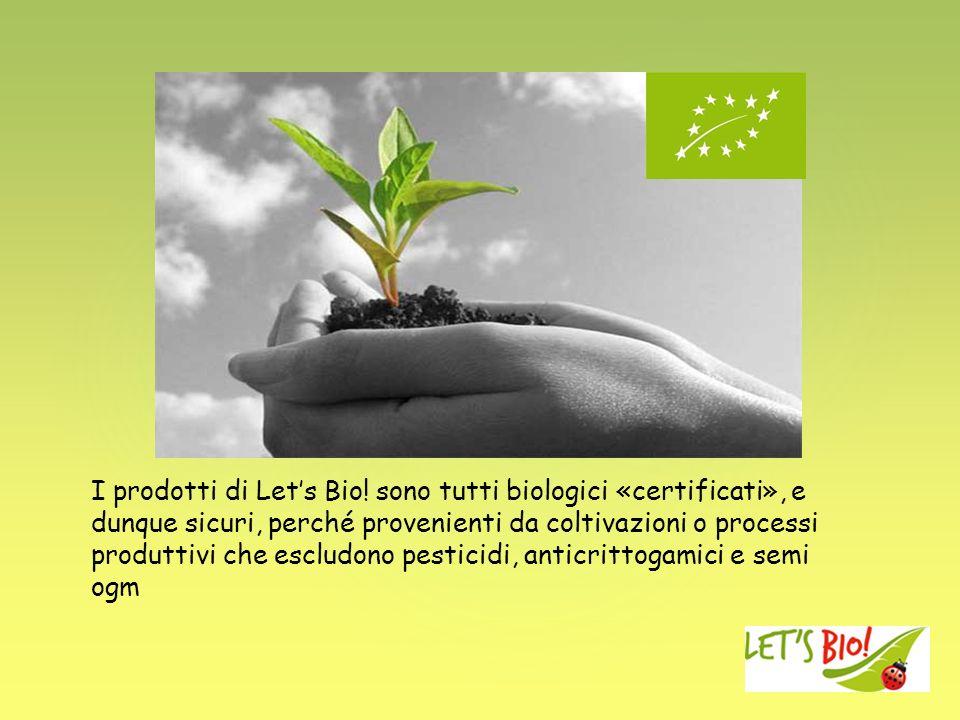 I prodotti di Lets Bio! sono tutti biologici «certificati», e dunque sicuri, perché provenienti da coltivazioni o processi produttivi che escludono pe