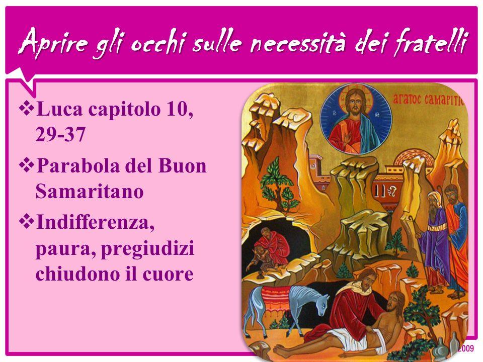 Aprire gli occhi sulle necessità dei fratelli Luca capitolo 10, 29-37 Parabola del Buon Samaritano Indifferenza, paura, pregiudizi chiudono il cuore