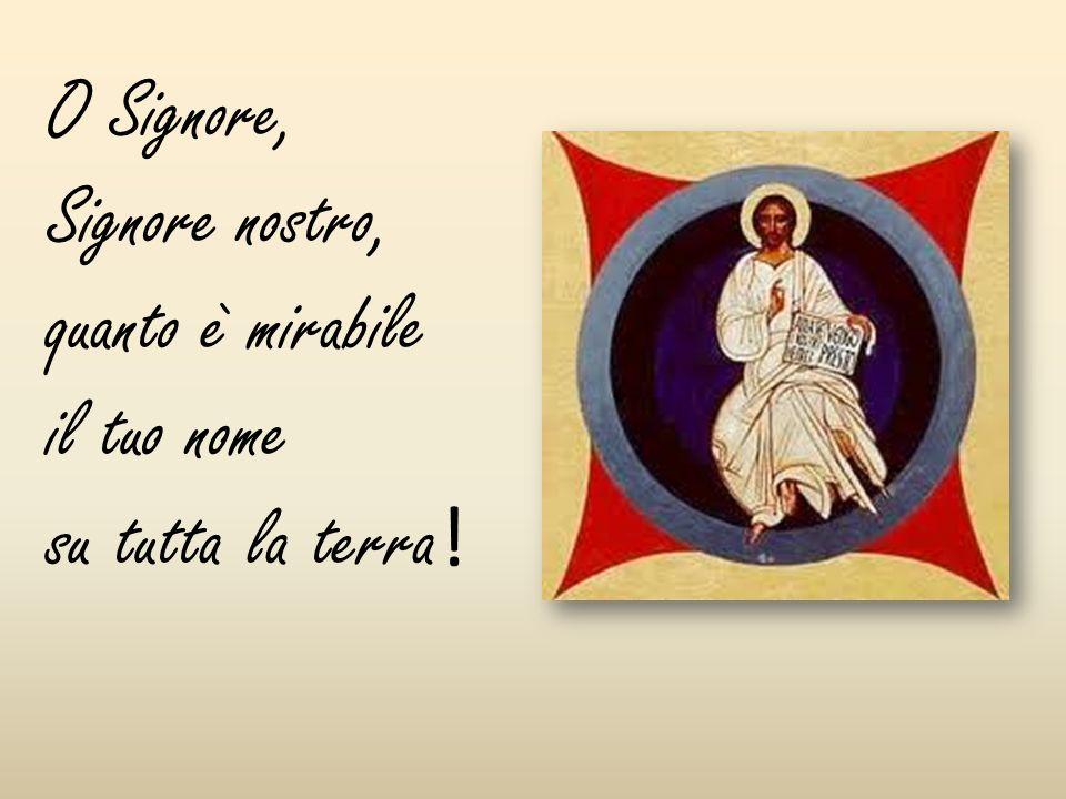 O Signore, Signore nostro, quanto è mirabile il tuo nome su tutta la terra !
