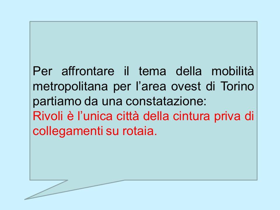 Per affrontare il tema della mobilità metropolitana per larea ovest di Torino partiamo da una constatazione: Rivoli è lunica città della cintura priva