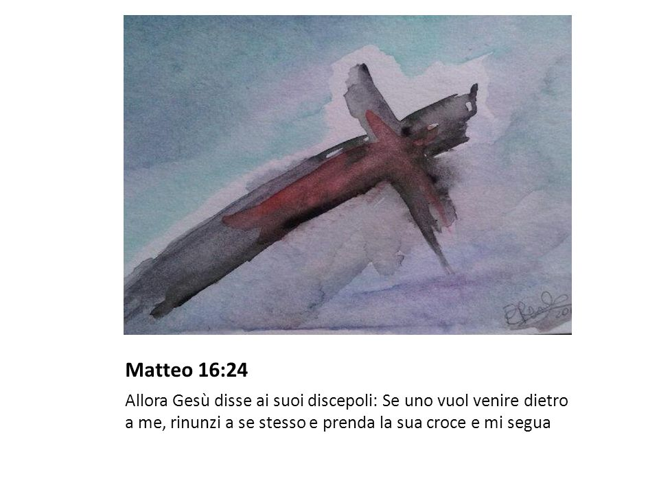 Matteo 16:24 Allora Gesù disse ai suoi discepoli: Se uno vuol venire dietro a me, rinunzi a se stesso e prenda la sua croce e mi segua