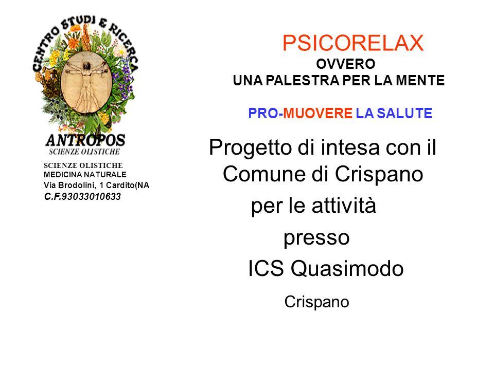 SCIENZE OLISTICHE MEDICINA NATURALE Via Brodolini, 1 Cardito(NA C.F.93033010633 PSICORELAX OVVERO UNA PALESTRA PER LA MENTE PRO-MUOVERE LA SALUTE Progetto di intesa con il Comune di Crispano per le attività presso ICS Quasimodo Crispano